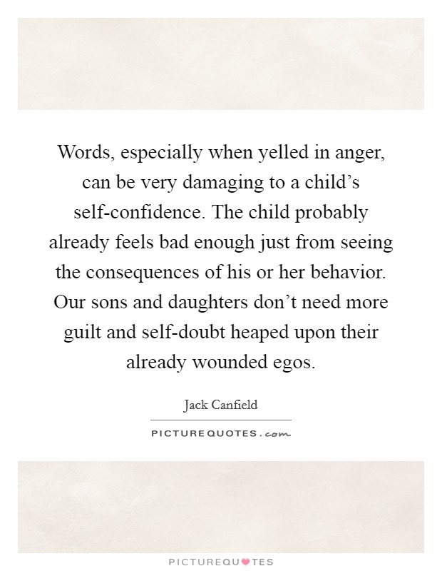 Words, especially when yelled in anger, can be very damaging to a child's self-confidence. The child probably already feels bad enough just from seeing the consequences of his or her behavior. Our sons and daughters don't need more guilt and self-doubt heaped upon their already wounded egos Picture Quote #1
