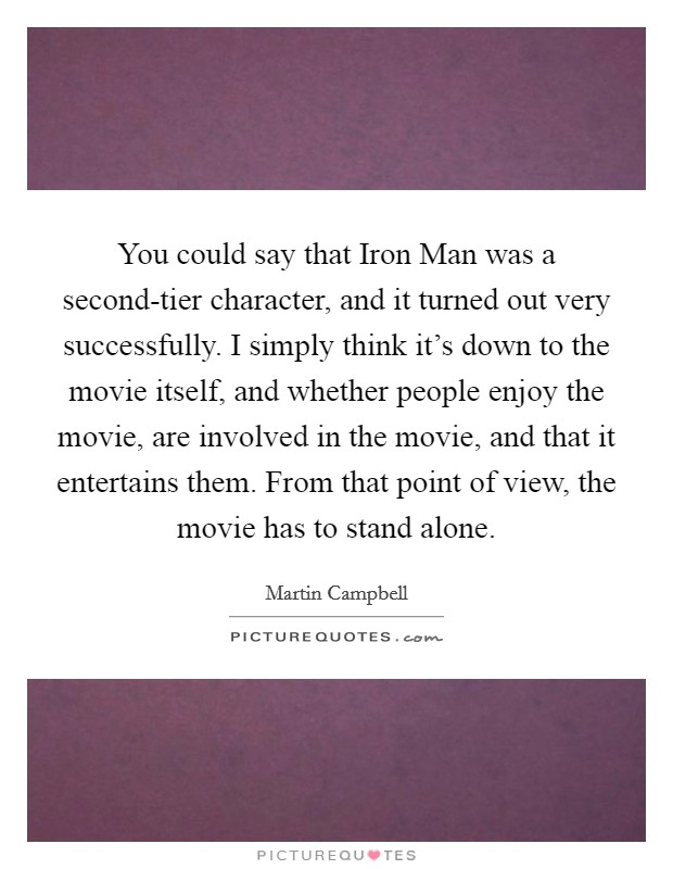 You could say that Iron Man was a second-tier character, and it turned out very successfully. I simply think it's down to the movie itself, and whether people enjoy the movie, are involved in the movie, and that it entertains them. From that point of view, the movie has to stand alone Picture Quote #1