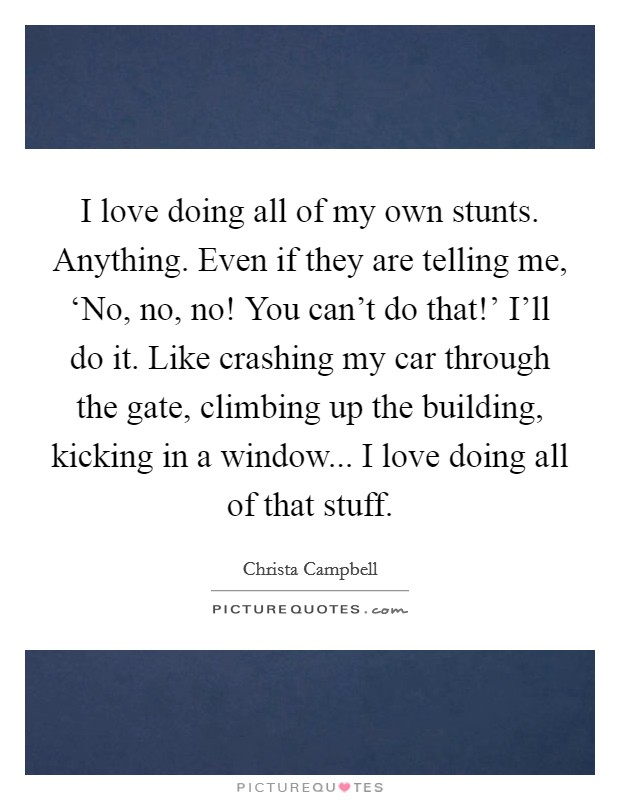 I love doing all of my own stunts. Anything. Even if they are telling me, 'No, no, no! You can't do that!' I'll do it. Like crashing my car through the gate, climbing up the building, kicking in a window... I love doing all of that stuff Picture Quote #1