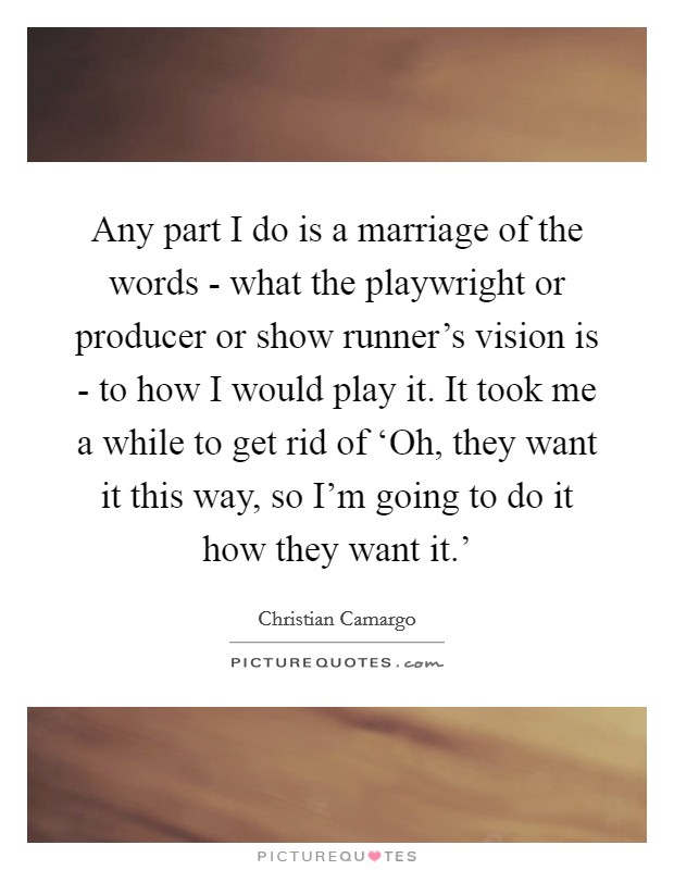 Any part I do is a marriage of the words - what the playwright or producer or show runner's vision is - to how I would play it. It took me a while to get rid of 'Oh, they want it this way, so I'm going to do it how they want it.' Picture Quote #1