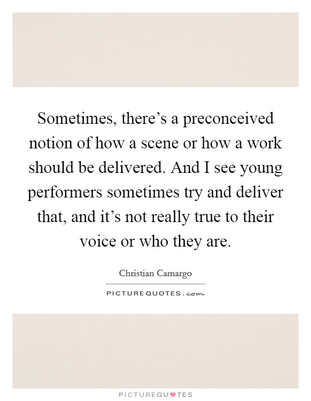Sometimes, there's a preconceived notion of how a scene or how a work should be delivered. And I see young performers sometimes try and deliver that, and it's not really true to their voice or who they are Picture Quote #1
