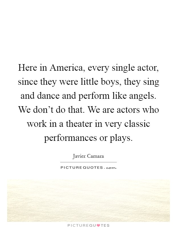 Here in America, every single actor, since they were little boys, they sing and dance and perform like angels. We don't do that. We are actors who work in a theater in very classic performances or plays Picture Quote #1