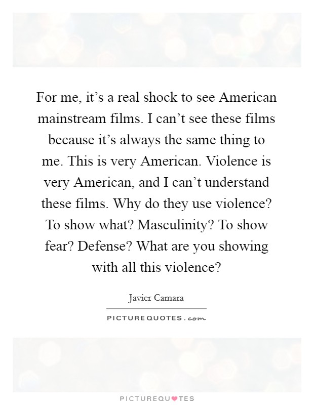 For me, it's a real shock to see American mainstream films. I can't see these films because it's always the same thing to me. This is very American. Violence is very American, and I can't understand these films. Why do they use violence? To show what? Masculinity? To show fear? Defense? What are you showing with all this violence? Picture Quote #1