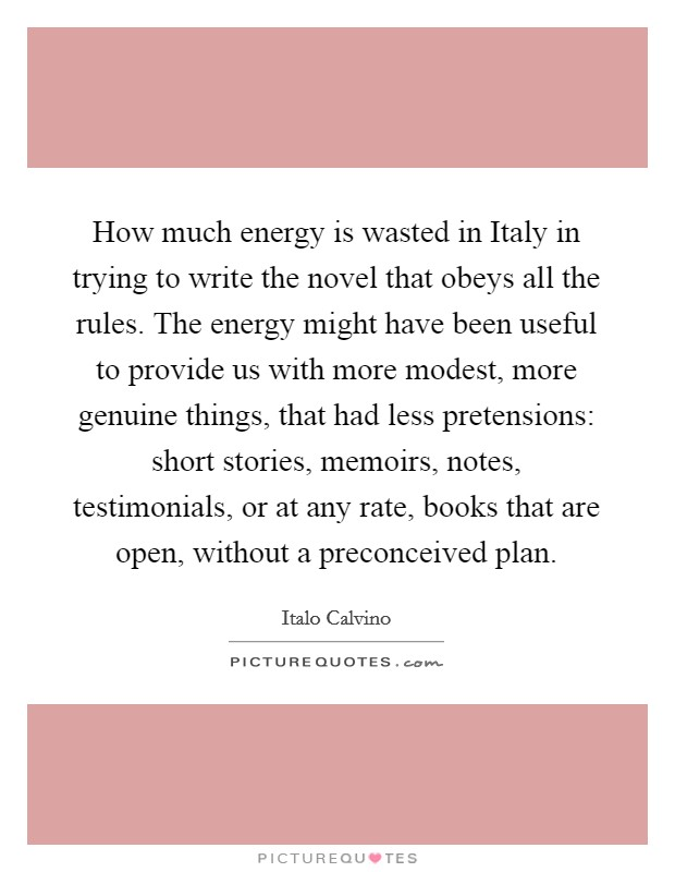 How much energy is wasted in Italy in trying to write the novel that obeys all the rules. The energy might have been useful to provide us with more modest, more genuine things, that had less pretensions: short stories, memoirs, notes, testimonials, or at any rate, books that are open, without a preconceived plan Picture Quote #1