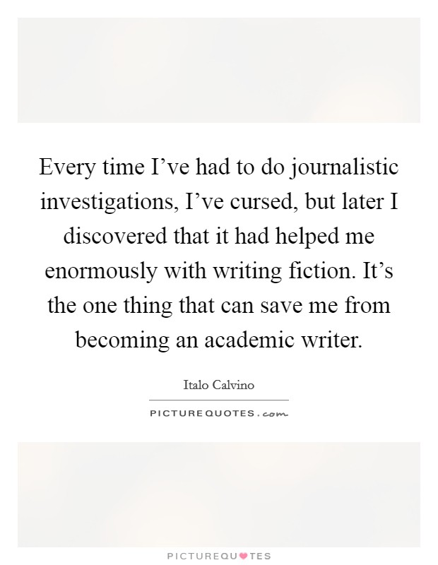 Every time I've had to do journalistic investigations, I've cursed, but later I discovered that it had helped me enormously with writing fiction. It's the one thing that can save me from becoming an academic writer Picture Quote #1