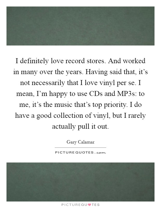 I definitely love record stores. And worked in many over the years. Having said that, it's not necessarily that I love vinyl per se. I mean, I'm happy to use CDs and MP3s: to me, it's the music that's top priority. I do have a good collection of vinyl, but I rarely actually pull it out Picture Quote #1