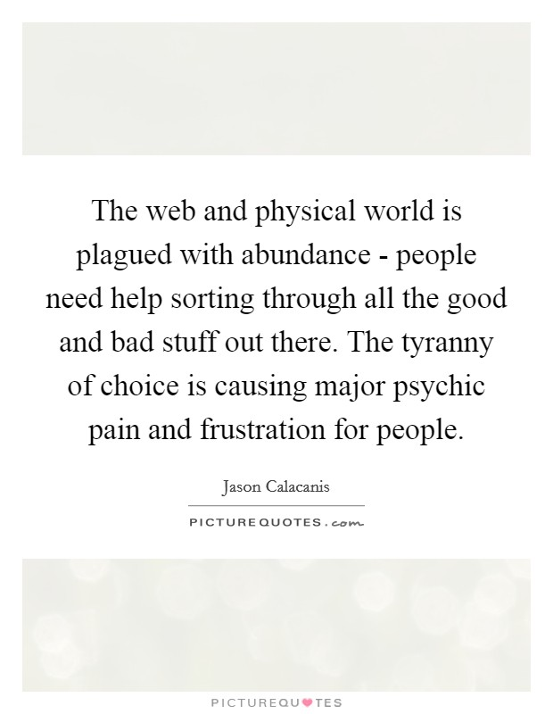 The web and physical world is plagued with abundance - people need help sorting through all the good and bad stuff out there. The tyranny of choice is causing major psychic pain and frustration for people Picture Quote #1