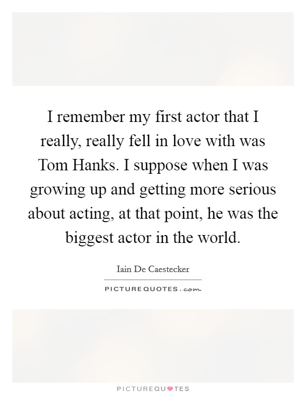 I remember my first actor that I really, really fell in love with was Tom Hanks. I suppose when I was growing up and getting more serious about acting, at that point, he was the biggest actor in the world Picture Quote #1