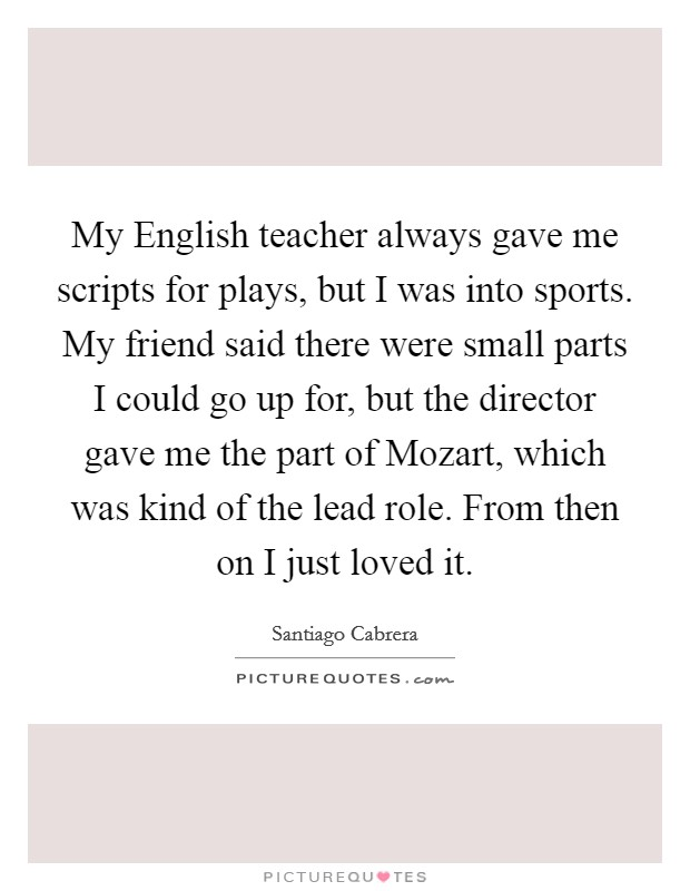 My English teacher always gave me scripts for plays, but I was into sports. My friend said there were small parts I could go up for, but the director gave me the part of Mozart, which was kind of the lead role. From then on I just loved it Picture Quote #1