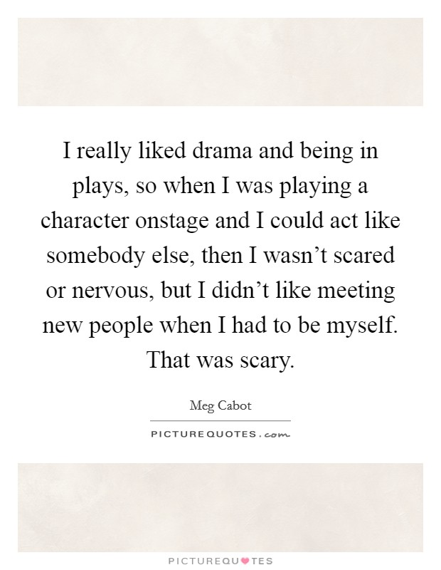I really liked drama and being in plays, so when I was playing a character onstage and I could act like somebody else, then I wasn't scared or nervous, but I didn't like meeting new people when I had to be myself. That was scary Picture Quote #1