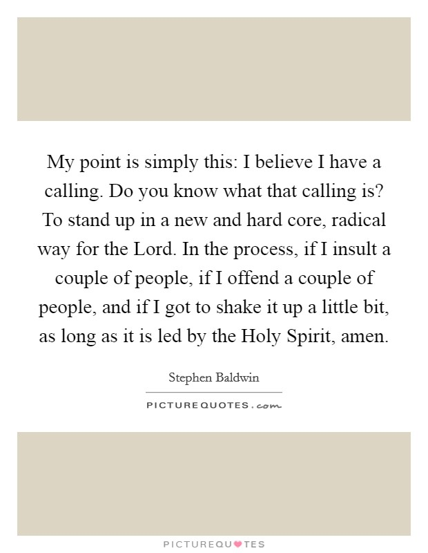 My point is simply this: I believe I have a calling. Do you know what that calling is? To stand up in a new and hard core, radical way for the Lord. In the process, if I insult a couple of people, if I offend a couple of people, and if I got to shake it up a little bit, as long as it is led by the Holy Spirit, amen Picture Quote #1