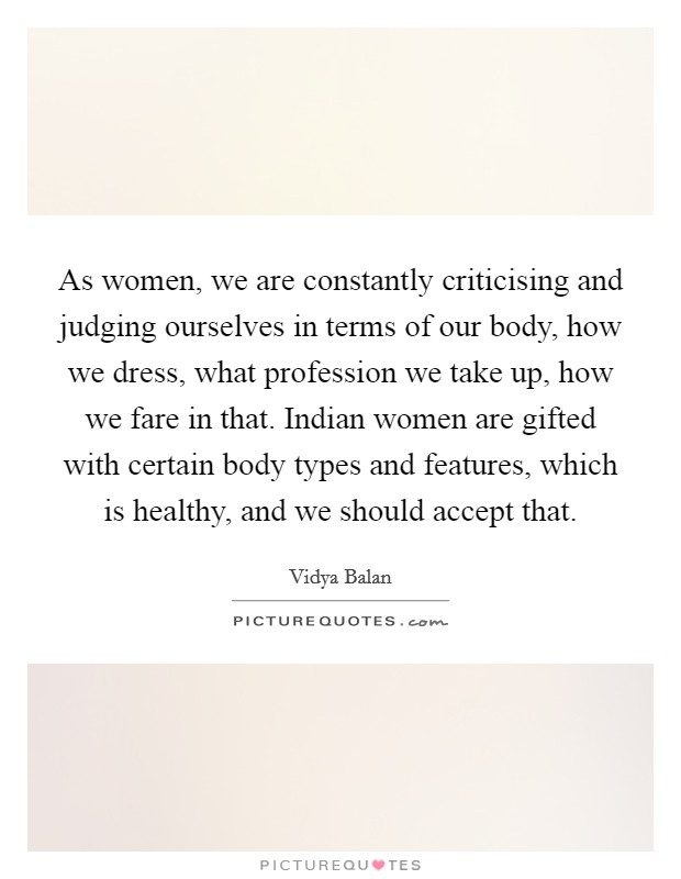 As women, we are constantly criticising and judging ourselves in terms of our body, how we dress, what profession we take up, how we fare in that. Indian women are gifted with certain body types and features, which is healthy, and we should accept that Picture Quote #1