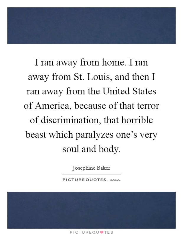 I ran away from home. I ran away from St. Louis, and then I ran away from the United States of America, because of that terror of discrimination, that horrible beast which paralyzes one's very soul and body Picture Quote #1