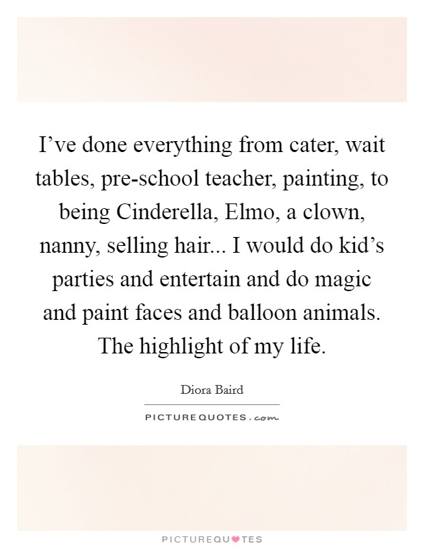 I've done everything from cater, wait tables, pre-school teacher, painting, to being Cinderella, Elmo, a clown, nanny, selling hair... I would do kid's parties and entertain and do magic and paint faces and balloon animals. The highlight of my life Picture Quote #1