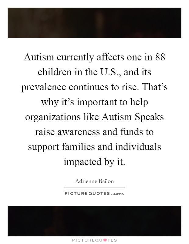 Autism currently affects one in 88 children in the U.S., and its prevalence continues to rise. That's why it's important to help organizations like Autism Speaks raise awareness and funds to support families and individuals impacted by it Picture Quote #1