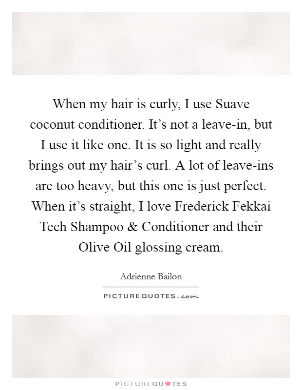 When my hair is curly, I use Suave coconut conditioner. It's not a leave-in, but I use it like one. It is so light and really brings out my hair's curl. A lot of leave-ins are too heavy, but this one is just perfect. When it's straight, I love Frederick Fekkai Tech Shampoo and Conditioner and their Olive Oil glossing cream Picture Quote #1