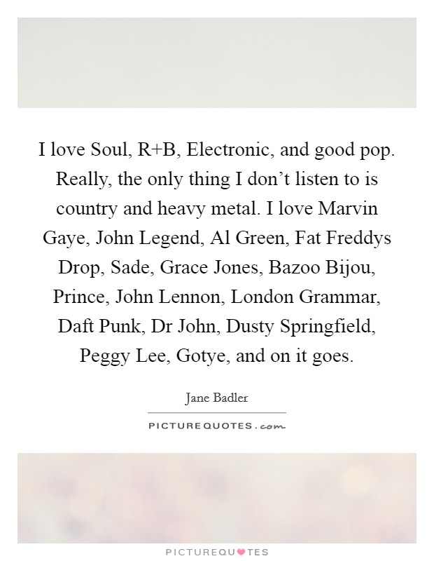 I love Soul, R B, Electronic, and good pop. Really, the only thing I don't listen to is country and heavy metal. I love Marvin Gaye, John Legend, Al Green, Fat Freddys Drop, Sade, Grace Jones, Bazoo Bijou, Prince, John Lennon, London Grammar, Daft Punk, Dr John, Dusty Springfield, Peggy Lee, Gotye, and on it goes Picture Quote #1