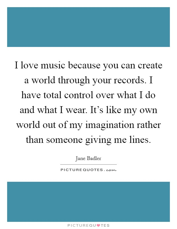 I love music because you can create a world through your records. I have total control over what I do and what I wear. It's like my own world out of my imagination rather than someone giving me lines Picture Quote #1