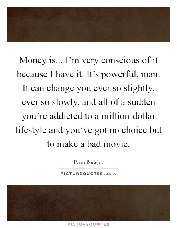 Money is... I'm very conscious of it because I have it. It's powerful, man. It can change you ever so slightly, ever so slowly, and all of a sudden you're addicted to a million-dollar lifestyle and you've got no choice but to make a bad movie Picture Quote #1