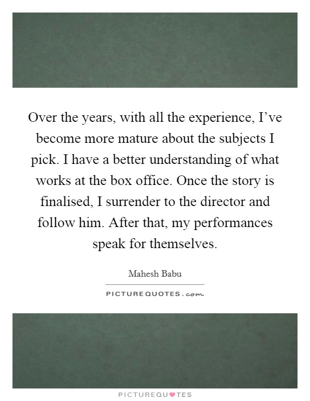 Over the years, with all the experience, I've become more mature about the subjects I pick. I have a better understanding of what works at the box office. Once the story is finalised, I surrender to the director and follow him. After that, my performances speak for themselves Picture Quote #1