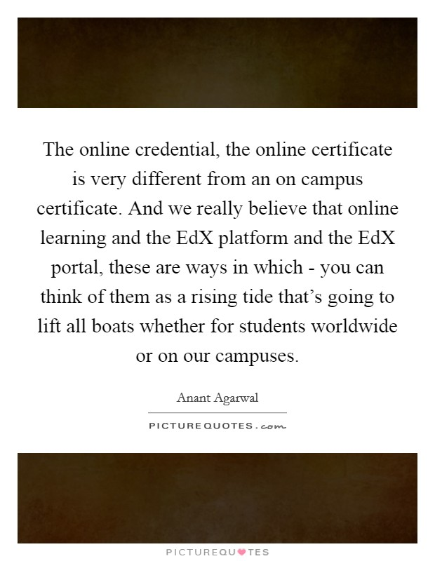 The online credential, the online certificate is very different from an on campus certificate. And we really believe that online learning and the EdX platform and the EdX portal, these are ways in which - you can think of them as a rising tide that's going to lift all boats whether for students worldwide or on our campuses Picture Quote #1