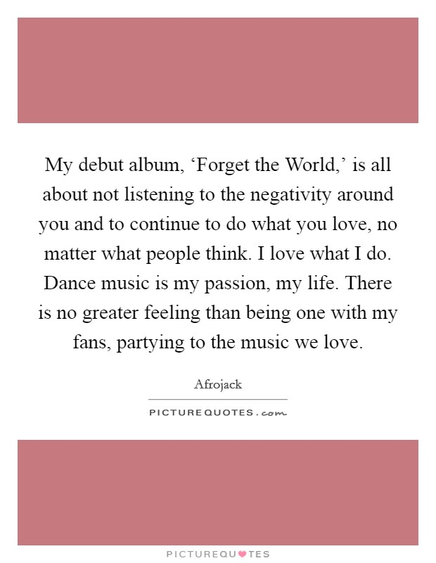 My debut album, 'Forget the World,' is all about not listening to the negativity around you and to continue to do what you love, no matter what people think. I love what I do. Dance music is my passion, my life. There is no greater feeling than being one with my fans, partying to the music we love Picture Quote #1
