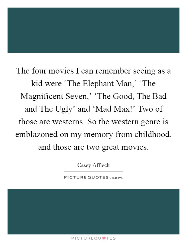 The four movies I can remember seeing as a kid were 'The Elephant Man,' 'The Magnificent Seven,' 'The Good, The Bad and The Ugly' and 'Mad Max!' Two of those are westerns. So the western genre is emblazoned on my memory from childhood, and those are two great movies Picture Quote #1