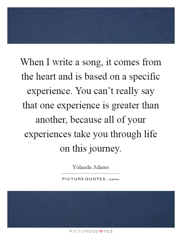 When I write a song, it comes from the heart and is based on a specific experience. You can't really say that one experience is greater than another, because all of your experiences take you through life on this journey Picture Quote #1