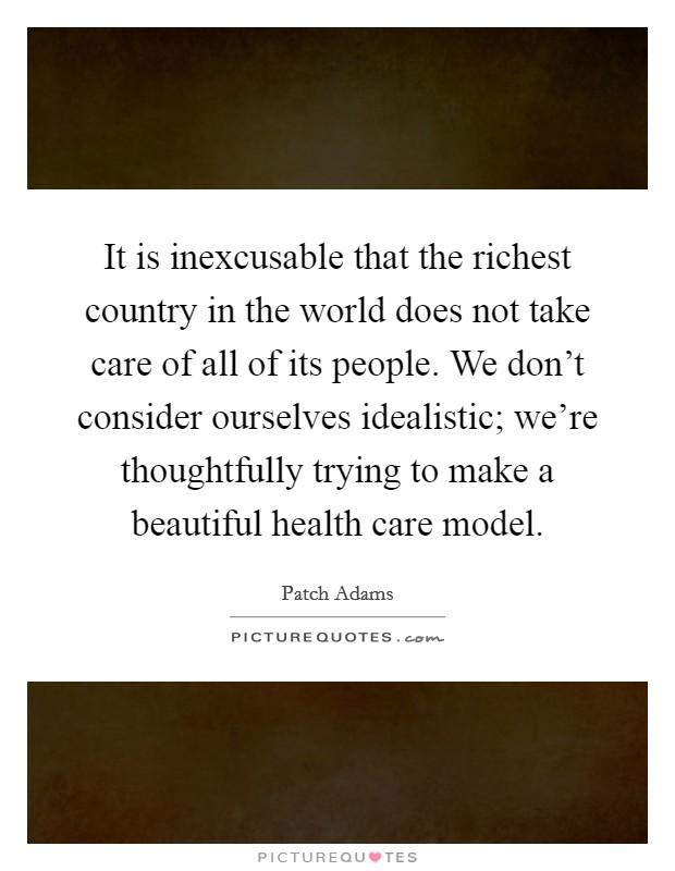 It is inexcusable that the richest country in the world does not take care of all of its people. We don't consider ourselves idealistic; we're thoughtfully trying to make a beautiful health care model Picture Quote #1