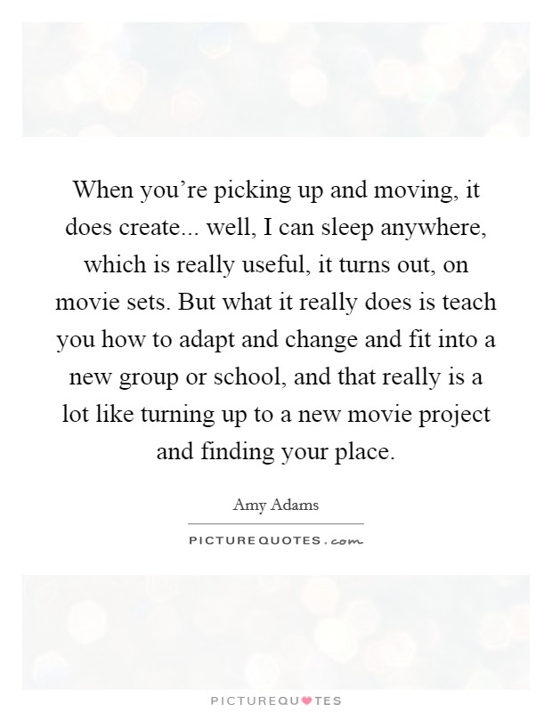 When you're picking up and moving, it does create... well, I can sleep anywhere, which is really useful, it turns out, on movie sets. But what it really does is teach you how to adapt and change and fit into a new group or school, and that really is a lot like turning up to a new movie project and finding your place Picture Quote #1