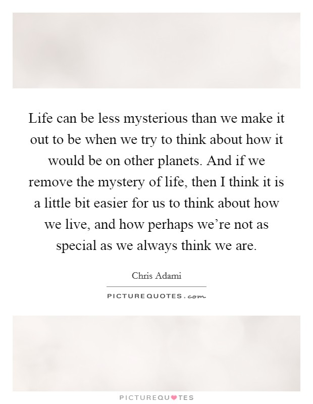 Life can be less mysterious than we make it out to be when we try to think about how it would be on other planets. And if we remove the mystery of life, then I think it is a little bit easier for us to think about how we live, and how perhaps we're not as special as we always think we are Picture Quote #1