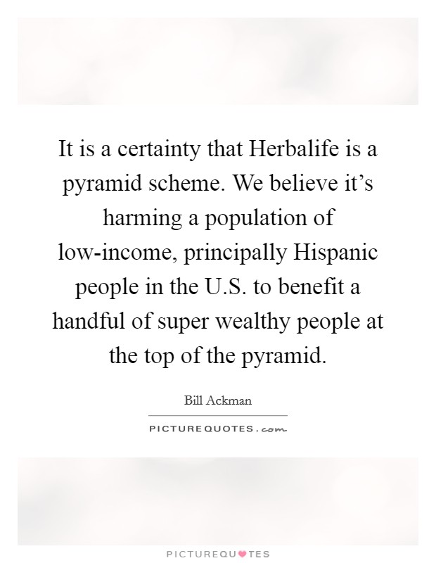 It is a certainty that Herbalife is a pyramid scheme. We believe it's harming a population of low-income, principally Hispanic people in the U.S. to benefit a handful of super wealthy people at the top of the pyramid Picture Quote #1