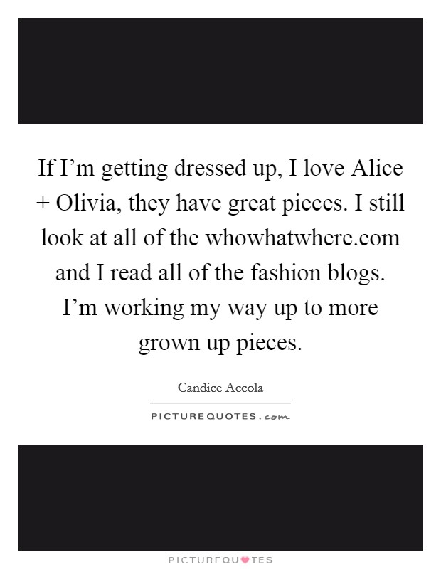 If I'm getting dressed up, I love Alice   Olivia, they have great pieces. I still look at all of the whowhatwhere.com and I read all of the fashion blogs. I'm working my way up to more grown up pieces Picture Quote #1