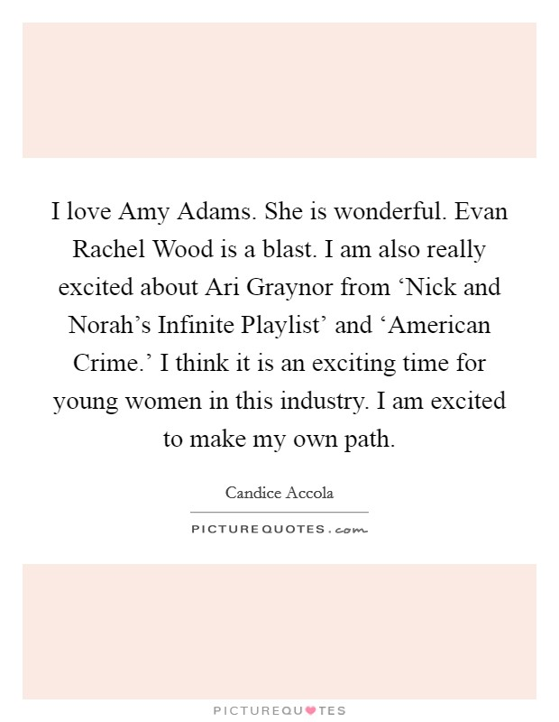 I love Amy Adams. She is wonderful. Evan Rachel Wood is a blast. I am also really excited about Ari Graynor from 'Nick and Norah's Infinite Playlist' and 'American Crime.' I think it is an exciting time for young women in this industry. I am excited to make my own path Picture Quote #1