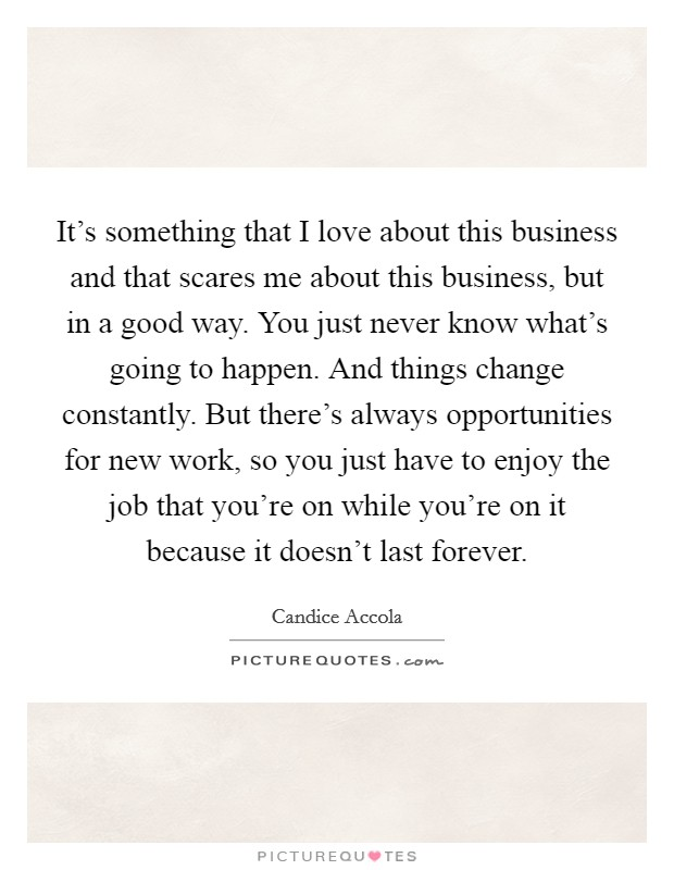It's something that I love about this business and that scares me about this business, but in a good way. You just never know what's going to happen. And things change constantly. But there's always opportunities for new work, so you just have to enjoy the job that you're on while you're on it because it doesn't last forever Picture Quote #1
