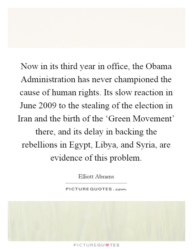 Now in its third year in office, the Obama Administration has never championed the cause of human rights. Its slow reaction in June 2009 to the stealing of the election in Iran and the birth of the 'Green Movement' there, and its delay in backing the rebellions in Egypt, Libya, and Syria, are evidence of this problem Picture Quote #1