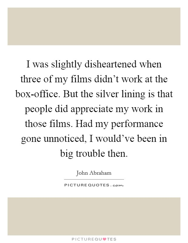 I was slightly disheartened when three of my films didn't work at the box-office. But the silver lining is that people did appreciate my work in those films. Had my performance gone unnoticed, I would've been in big trouble then Picture Quote #1