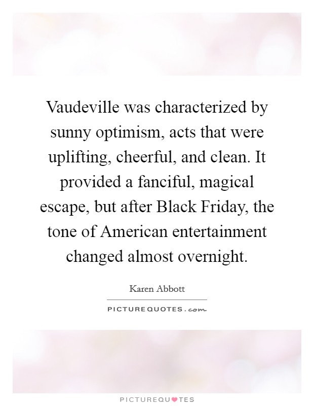 Vaudeville was characterized by sunny optimism, acts that were uplifting, cheerful, and clean. It provided a fanciful, magical escape, but after Black Friday, the tone of American entertainment changed almost overnight Picture Quote #1