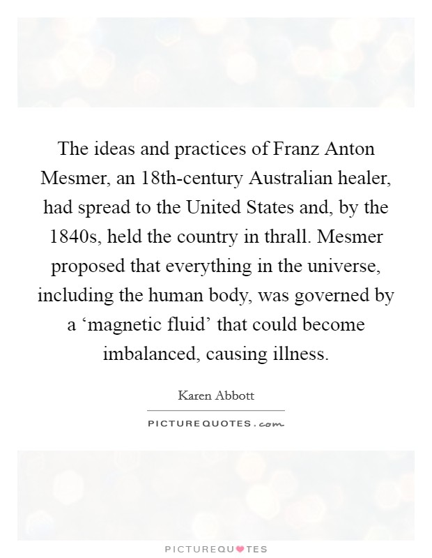 The ideas and practices of Franz Anton Mesmer, an 18th-century Australian healer, had spread to the United States and, by the 1840s, held the country in thrall. Mesmer proposed that everything in the universe, including the human body, was governed by a 'magnetic fluid' that could become imbalanced, causing illness Picture Quote #1