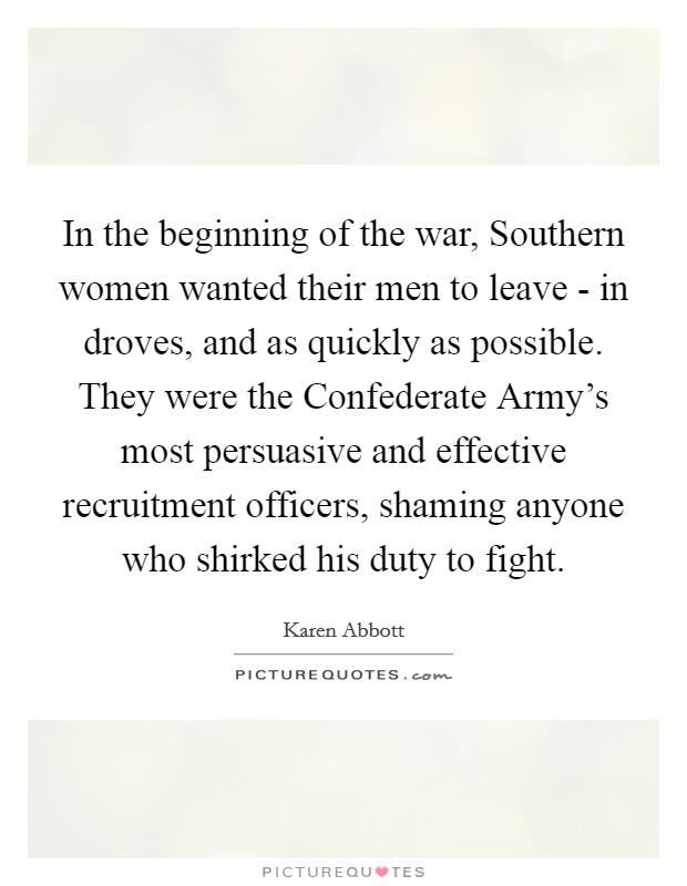 In the beginning of the war, Southern women wanted their men to leave - in droves, and as quickly as possible. They were the Confederate Army's most persuasive and effective recruitment officers, shaming anyone who shirked his duty to fight Picture Quote #1