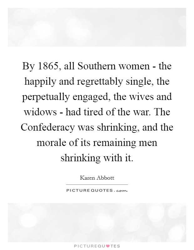 By 1865, all Southern women - the happily and regrettably single, the perpetually engaged, the wives and widows - had tired of the war. The Confederacy was shrinking, and the morale of its remaining men shrinking with it Picture Quote #1