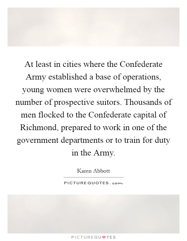 At least in cities where the Confederate Army established a base of operations, young women were overwhelmed by the number of prospective suitors. Thousands of men flocked to the Confederate capital of Richmond, prepared to work in one of the government departments or to train for duty in the Army Picture Quote #1
