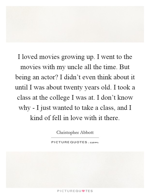 I loved movies growing up. I went to the movies with my uncle all the time. But being an actor? I didn't even think about it until I was about twenty years old. I took a class at the college I was at. I don't know why - I just wanted to take a class, and I kind of fell in love with it there Picture Quote #1