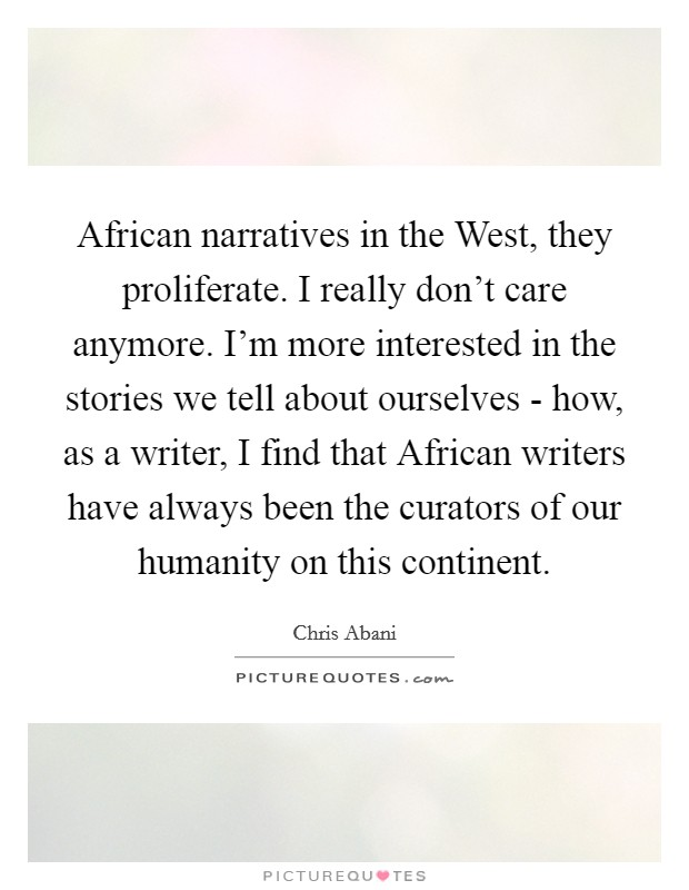 African narratives in the West, they proliferate. I really don't care anymore. I'm more interested in the stories we tell about ourselves - how, as a writer, I find that African writers have always been the curators of our humanity on this continent Picture Quote #1