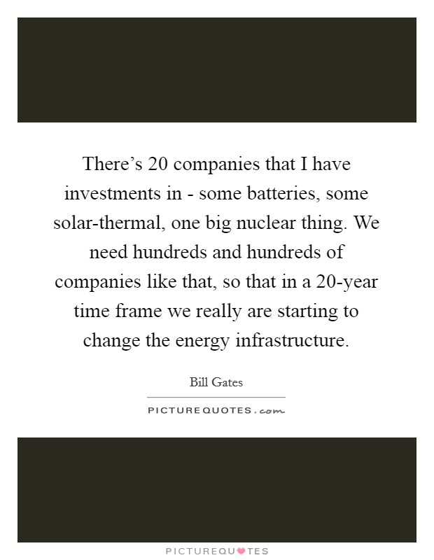 There's 20 companies that I have investments in - some batteries, some solar-thermal, one big nuclear thing. We need hundreds and hundreds of companies like that, so that in a 20-year time frame we really are starting to change the energy infrastructure Picture Quote #1
