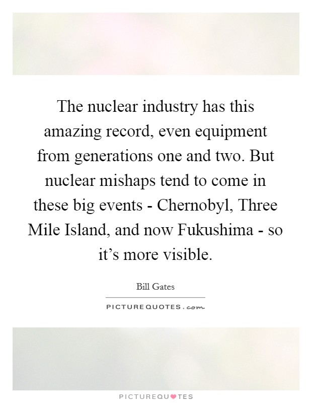 The nuclear industry has this amazing record, even equipment from generations one and two. But nuclear mishaps tend to come in these big events - Chernobyl, Three Mile Island, and now Fukushima - so it's more visible Picture Quote #1