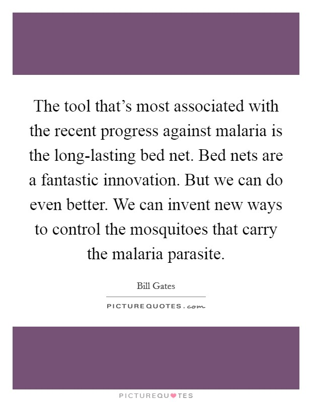 The tool that's most associated with the recent progress against malaria is the long-lasting bed net. Bed nets are a fantastic innovation. But we can do even better. We can invent new ways to control the mosquitoes that carry the malaria parasite Picture Quote #1