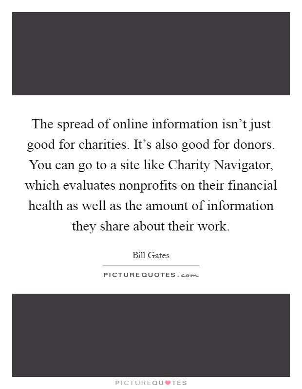 The spread of online information isn't just good for charities. It's also good for donors. You can go to a site like Charity Navigator, which evaluates nonprofits on their financial health as well as the amount of information they share about their work Picture Quote #1