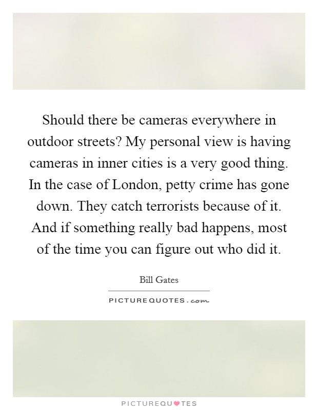 Should there be cameras everywhere in outdoor streets? My personal view is having cameras in inner cities is a very good thing. In the case of London, petty crime has gone down. They catch terrorists because of it. And if something really bad happens, most of the time you can figure out who did it Picture Quote #1