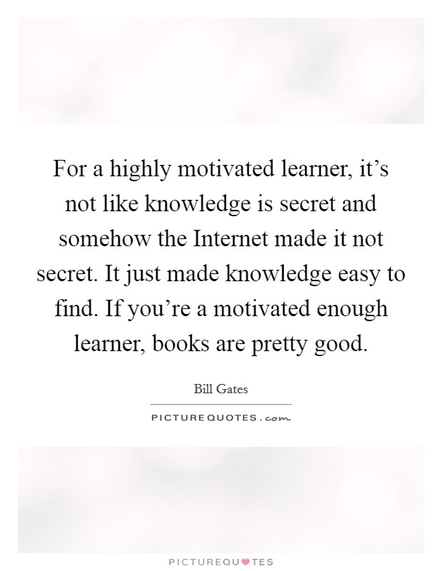 For a highly motivated learner, it's not like knowledge is secret and somehow the Internet made it not secret. It just made knowledge easy to find. If you're a motivated enough learner, books are pretty good Picture Quote #1